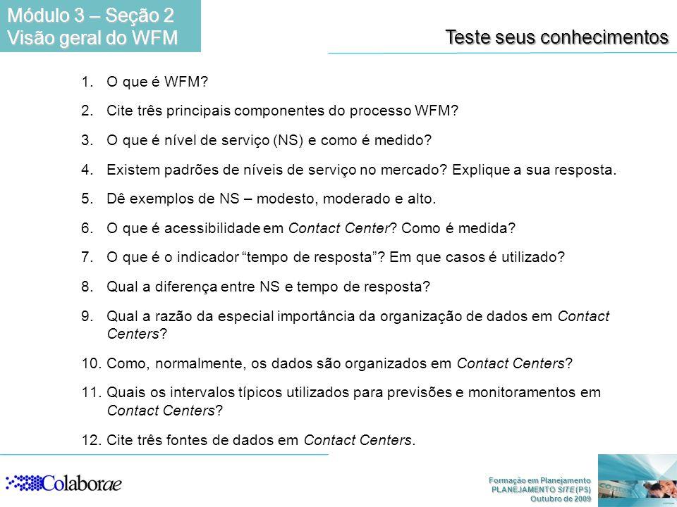 Formação em Planejamento PLANEJAMENTO SITE (PS) Outubro de 2009 Teste seus conhecimentos 1.O que é WFM? 2.Cite três principais componentes do processo