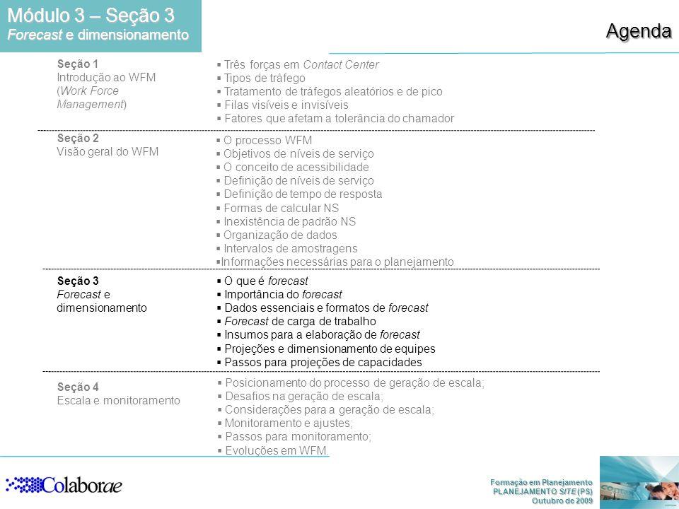 Formação em Planejamento PLANEJAMENTO SITE (PS) Outubro de 2009 Módulo 3 – Seção 3 Forecast e dimensionamento Agenda Seção 1 Introdução ao WFM (Work F