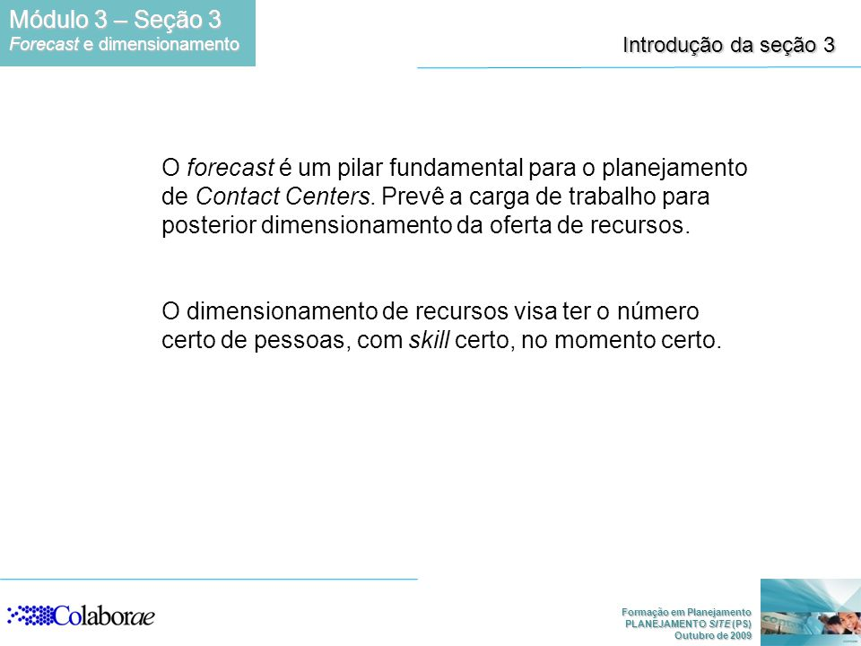 Formação em Planejamento PLANEJAMENTO SITE (PS) Outubro de 2009 Introdução da seção 3 O forecast é um pilar fundamental para o planejamento de Contact