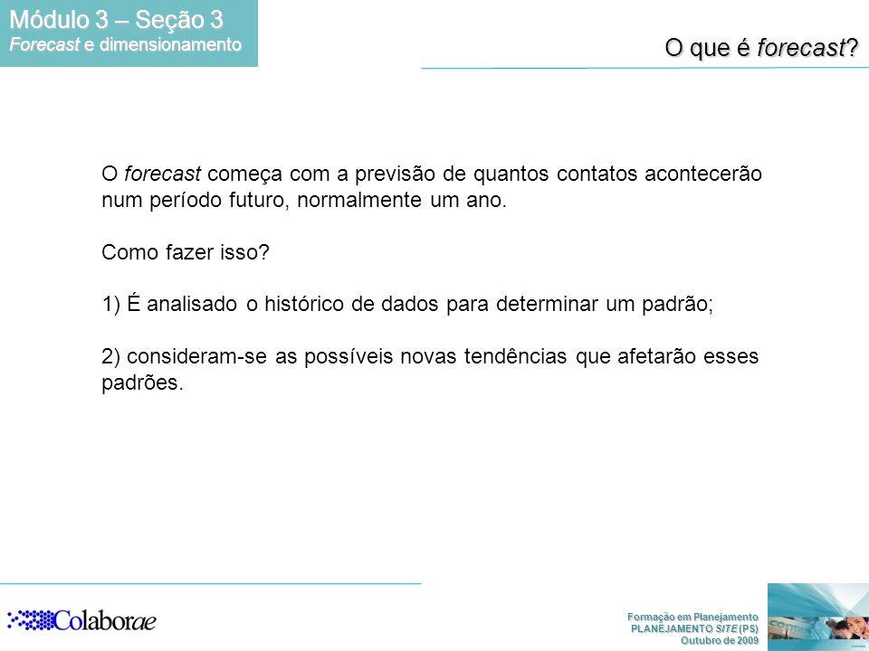 Formação em Planejamento PLANEJAMENTO SITE (PS) Outubro de 2009 O que é forecast? O forecast começa com a previsão de quantos contatos acontecerão num