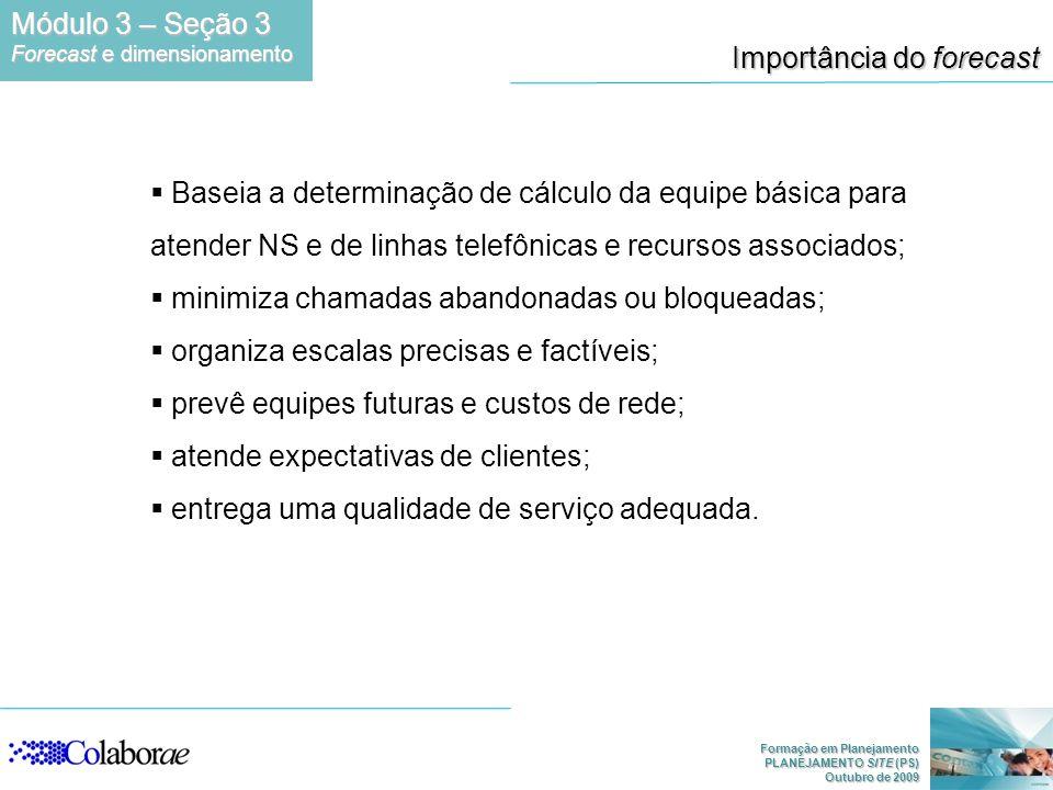 Formação em Planejamento PLANEJAMENTO SITE (PS) Outubro de 2009 Importância do forecast Baseia a determinação de cálculo da equipe básica para atender