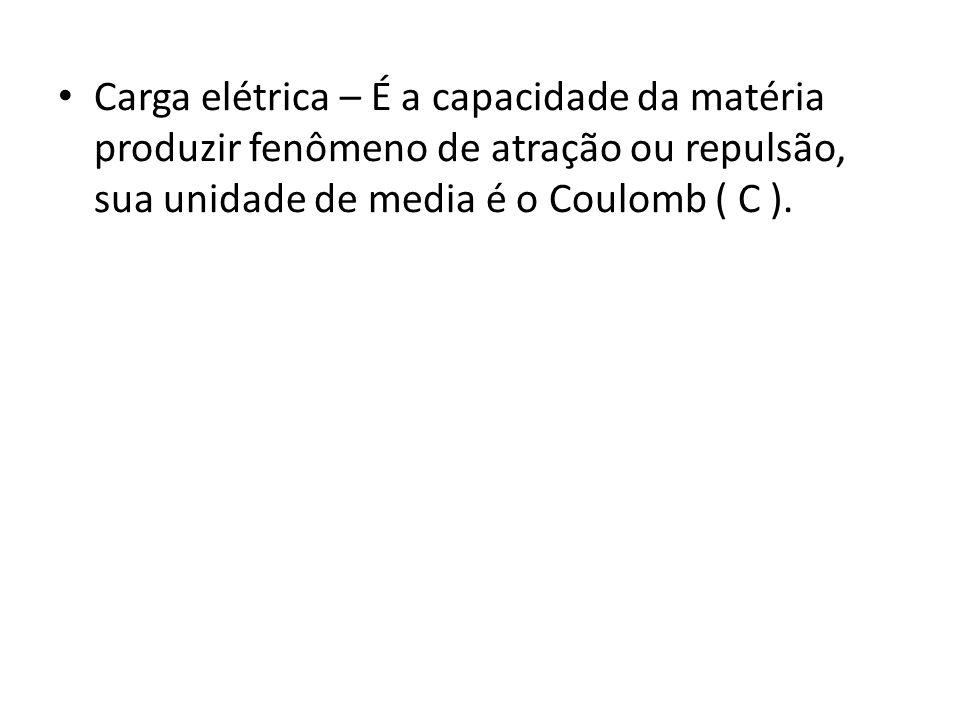 Carga elétrica – É a capacidade da matéria produzir fenômeno de atração ou repulsão, sua unidade de media é o Coulomb ( C ).