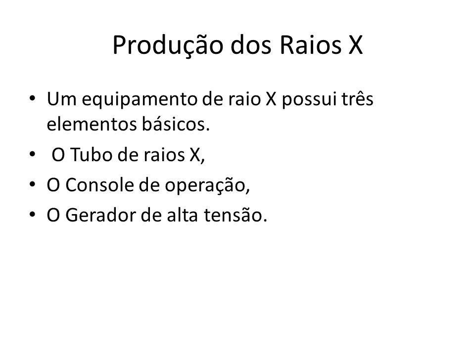 Produção dos Raios X Um equipamento de raio X possui três elementos básicos. O Tubo de raios X, O Console de operação, O Gerador de alta tensão.
