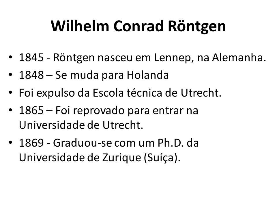 Wilhelm Conrad Röntgen 1845 - Röntgen nasceu em Lennep, na Alemanha. 1848 – Se muda para Holanda Foi expulso da Escola técnica de Utrecht. 1865 – Foi