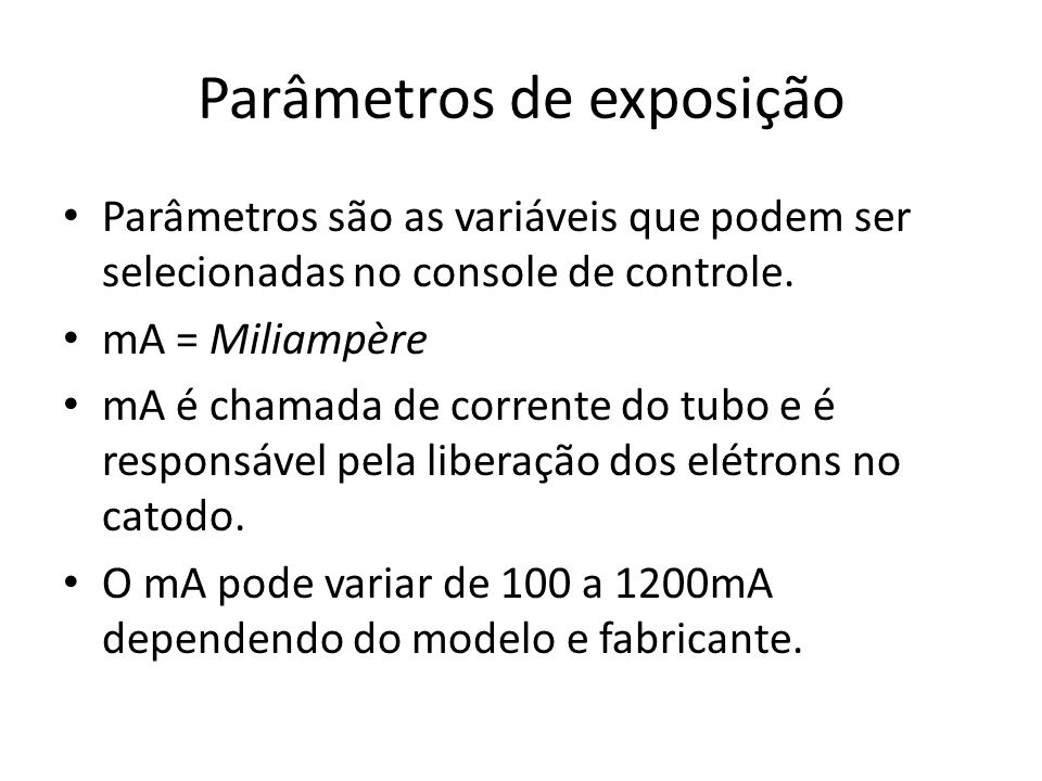 Parâmetros de exposição Parâmetros são as variáveis que podem ser selecionadas no console de controle. mA = Miliampère mA é chamada de corrente do tub