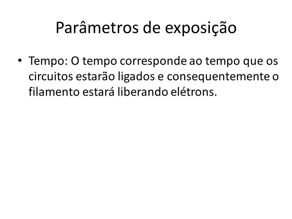 Parâmetros de exposição Tempo: O tempo corresponde ao tempo que os circuitos estarão ligados e consequentemente o filamento estará liberando elétrons.