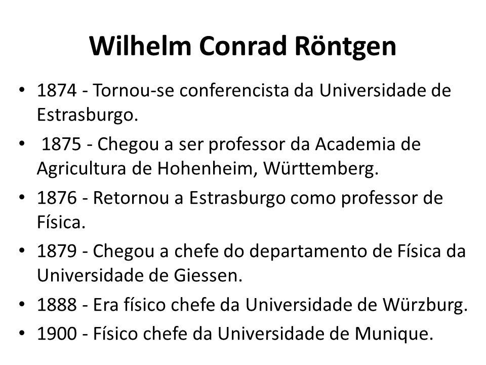 Wilhelm Conrad Röntgen 1874 - Tornou-se conferencista da Universidade de Estrasburgo. 1875 - Chegou a ser professor da Academia de Agricultura de Hohe