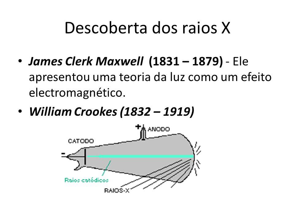 Descoberta dos raios X James Clerk Maxwell (1831 – 1879) - Ele apresentou uma teoria da luz como um efeito electromagnético. William Crookes (1832 – 1