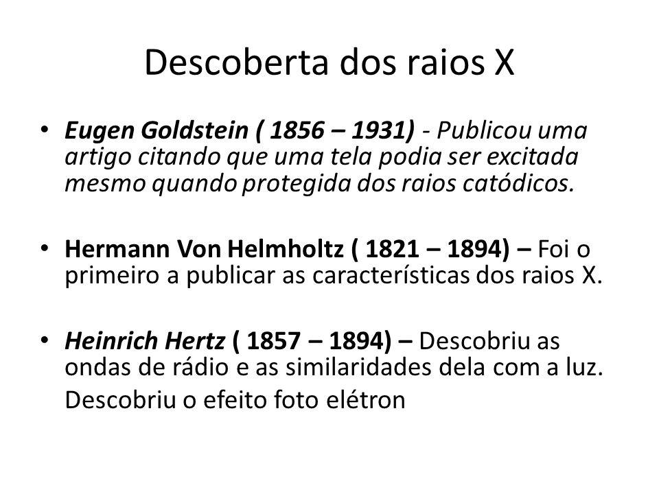 Descoberta dos raios X Eugen Goldstein ( 1856 – 1931) - Publicou uma artigo citando que uma tela podia ser excitada mesmo quando protegida dos raios c