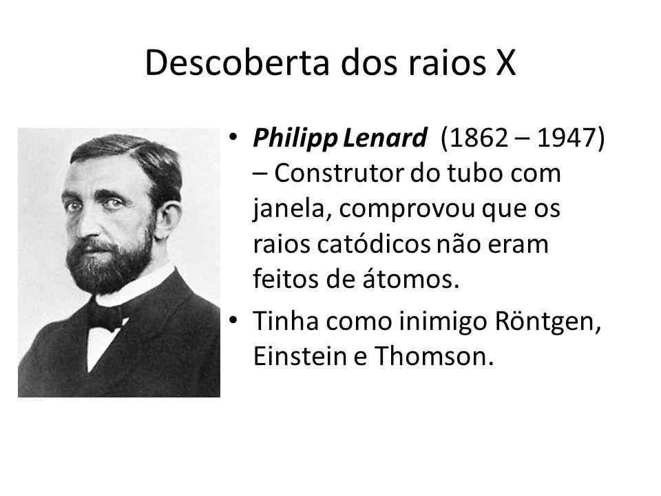 Descoberta dos raios X Philipp Lenard (1862 – 1947) – Construtor do tubo com janela, comprovou que os raios catódicos não eram feitos de átomos. Tinha