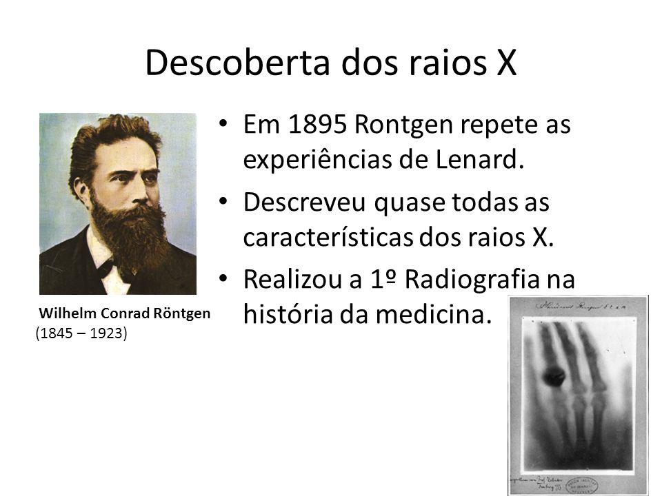Descoberta dos raios X Em 1895 Rontgen repete as experiências de Lenard. Descreveu quase todas as características dos raios X. Realizou a 1º Radiograf