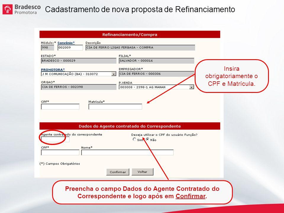 6 Cadastramento de nova proposta de Refinanciamento Insira obrigatoriamente o CPF e Matrícula. Preencha o campo Dados do Agente Contratado do Correspo