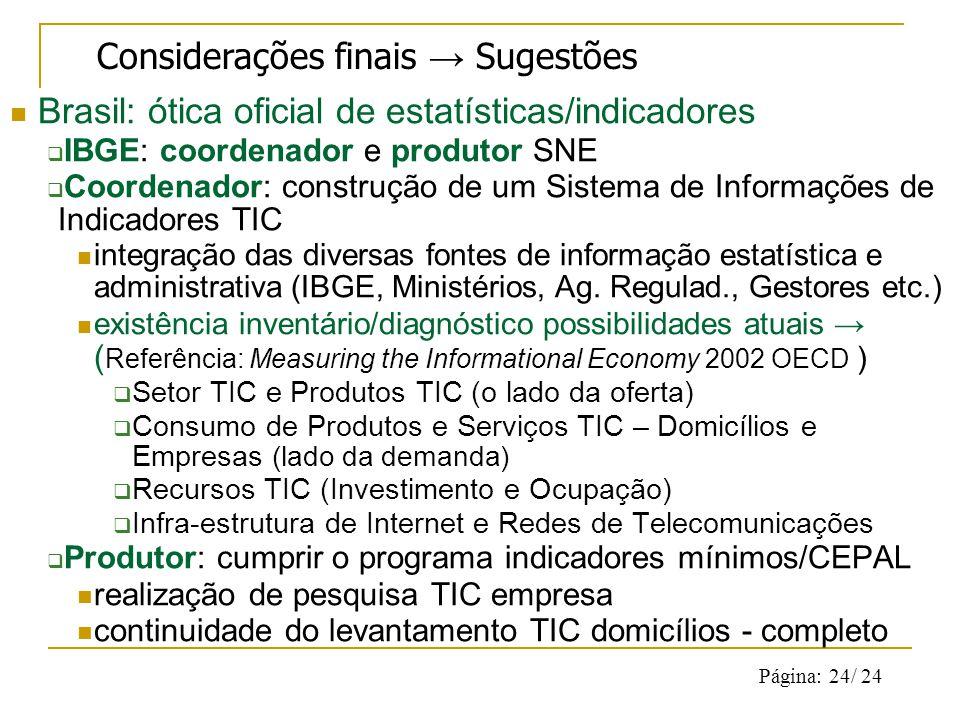 Página: 24/ 24 Brasil: ótica oficial de estatísticas/indicadores IBGE: coordenador e produtor SNE Coordenador: construção de um Sistema de Informações de Indicadores TIC integração das diversas fontes de informação estatística e administrativa (IBGE, Ministérios, Ag.
