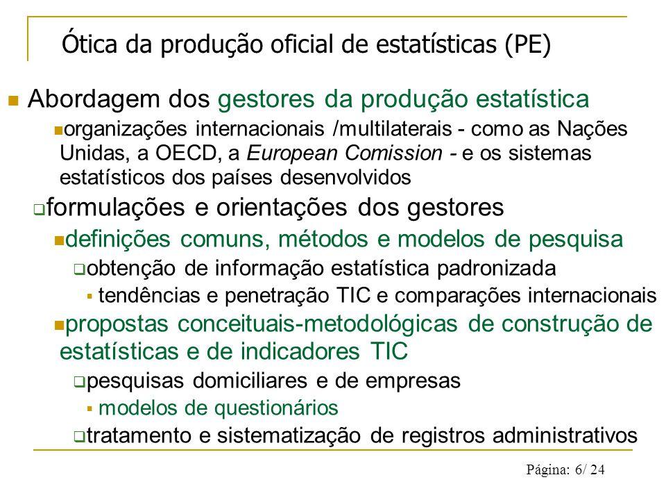 Página: 6/ 24 Abordagem dos gestores da produção estatística organizações internacionais /multilaterais - como as Nações Unidas, a OECD, a European Comission - e os sistemas estatísticos dos países desenvolvidos formulações e orientações dos gestores definições comuns, métodos e modelos de pesquisa obtenção de informação estatística padronizada tendências e penetração TIC e comparações internacionais propostas conceituais-metodológicas de construção de estatísticas e de indicadores TIC pesquisas domiciliares e de empresas modelos de questionários tratamento e sistematização de registros administrativos Ótica da produção oficial de estatísticas (PE)