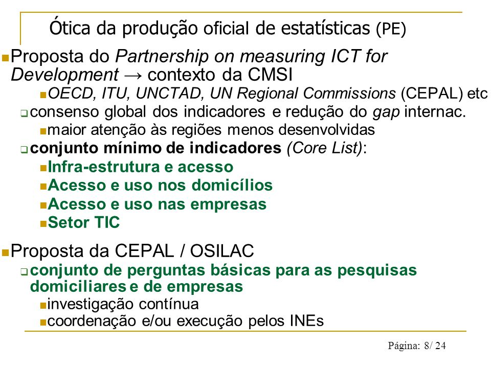 Página: 8/ 24 Proposta do Partnership on measuring ICT for Development contexto da CMSI OECD, ITU, UNCTAD, UN Regional Commissions (CEPAL) etc consenso global dos indicadores e redução do gap internac.
