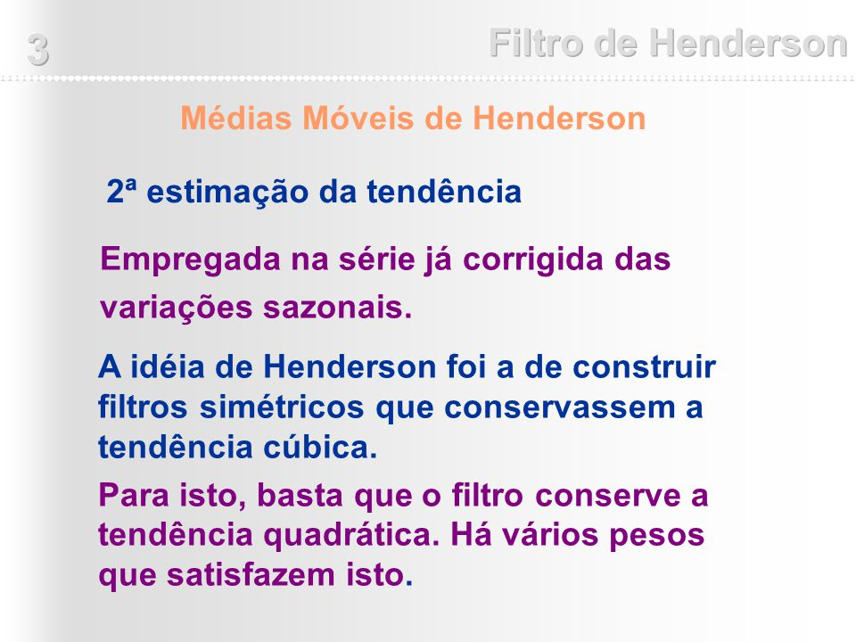 Empregada na série já corrigida das variações sazonais. 2ª estimação da tendência Médias Móveis de Henderson A idéia de Henderson foi a de construir f