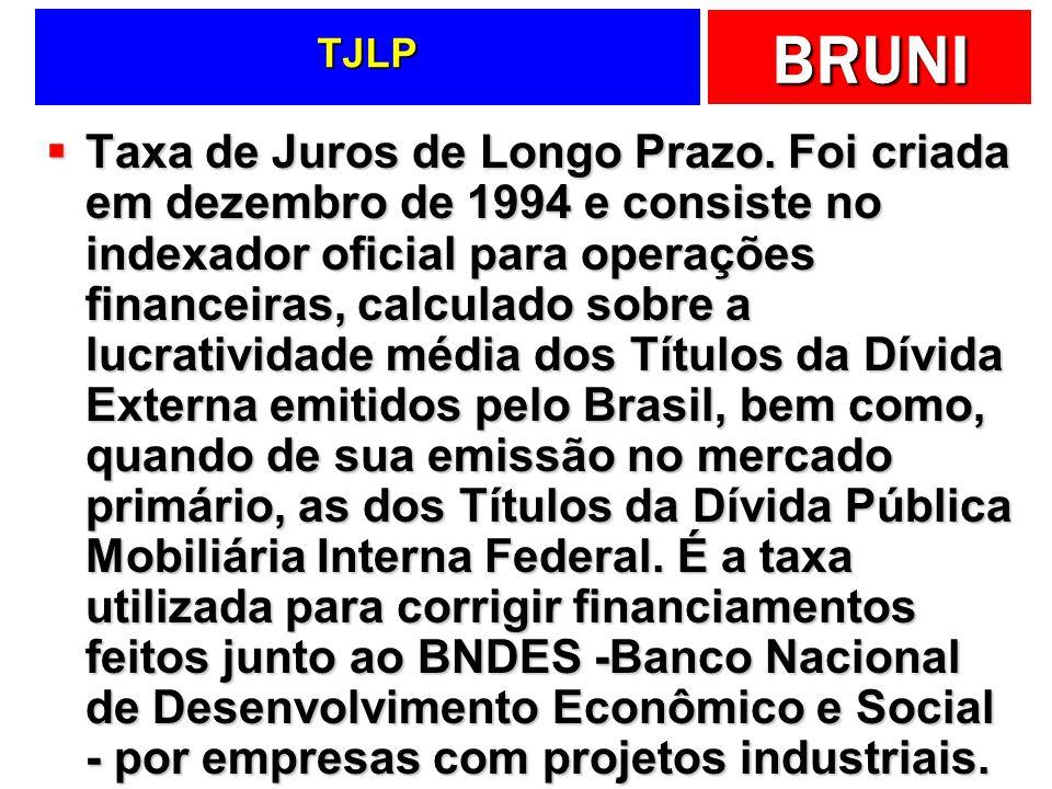 BRUNI TJLP Taxa de Juros de Longo Prazo. Foi criada em dezembro de 1994 e consiste no indexador oficial para operações financeiras, calculado sobre a