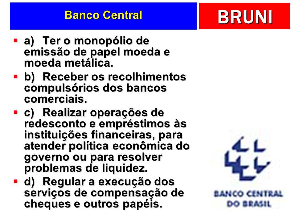 BRUNI Banco Central a)Ter o monopólio de emissão de papel moeda e moeda metálica. a)Ter o monopólio de emissão de papel moeda e moeda metálica. b)Rece