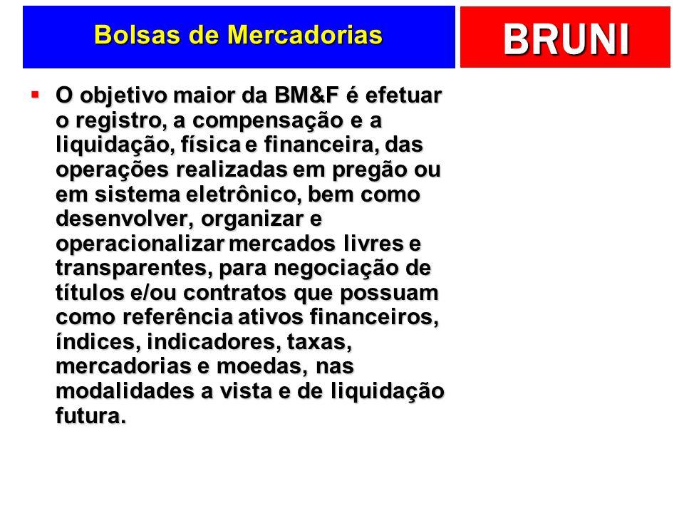 BRUNI Bolsas de Mercadorias O objetivo maior da BM&F é efetuar o registro, a compensação e a liquidação, física e financeira, das operações realizadas