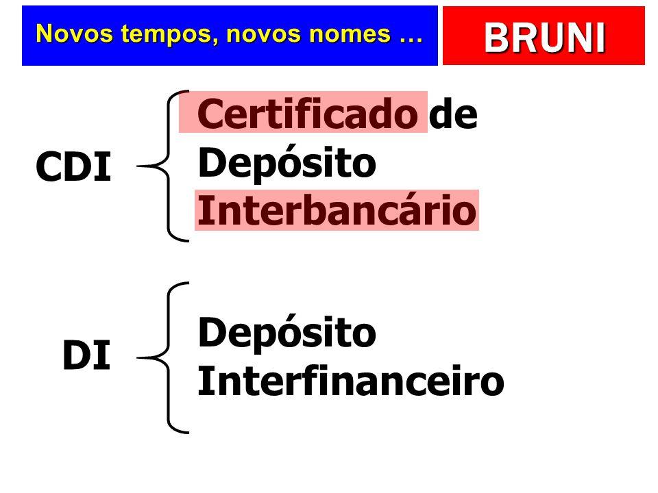 BRUNI Novos tempos, novos nomes … CDI DI Certificado de Depósito Interbancário Depósito Interfinanceiro