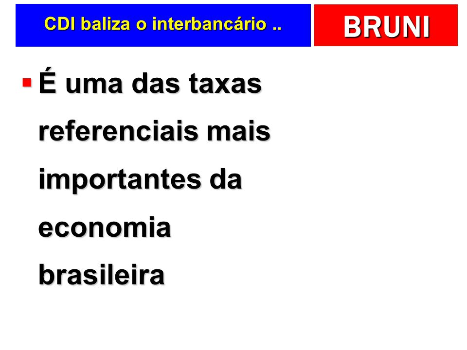 BRUNI CDI baliza o interbancário.. É uma das taxas referenciais mais importantes da economia brasileira É uma das taxas referenciais mais importantes