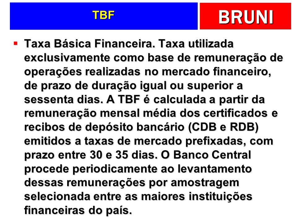 BRUNI TBF Taxa Básica Financeira. Taxa utilizada exclusivamente como base de remuneração de operações realizadas no mercado financeiro, de prazo de du