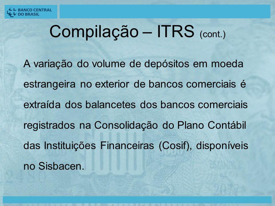 Compilação – ITRS (cont.) A variação do volume de depósitos em moeda estrangeira no exterior de bancos comerciais é extraída dos balancetes dos bancos comerciais registrados na Consolidação do Plano Contábil das Instituições Financeiras (Cosif), disponíveis no Sisbacen.