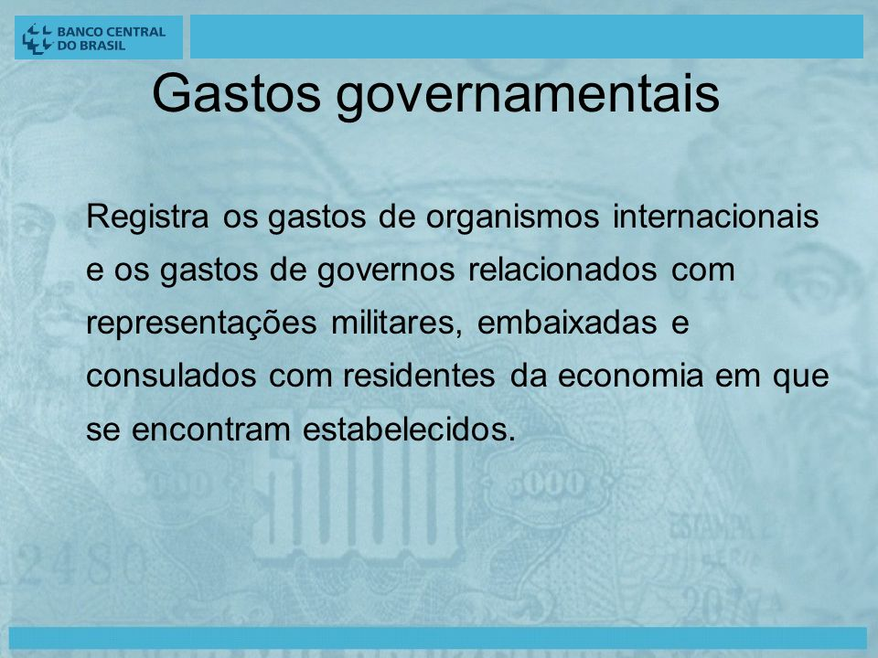 Gastos governamentais Registra os gastos de organismos internacionais e os gastos de governos relacionados com representações militares, embaixadas e consulados com residentes da economia em que se encontram estabelecidos.