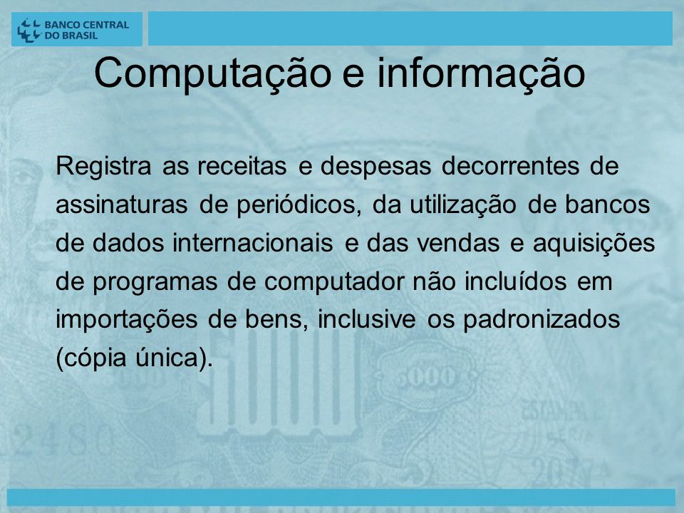 Computação e informação Registra as receitas e despesas decorrentes de assinaturas de periódicos, da utilização de bancos de dados internacionais e das vendas e aquisições de programas de computador não incluídos em importações de bens, inclusive os padronizados (cópia única).