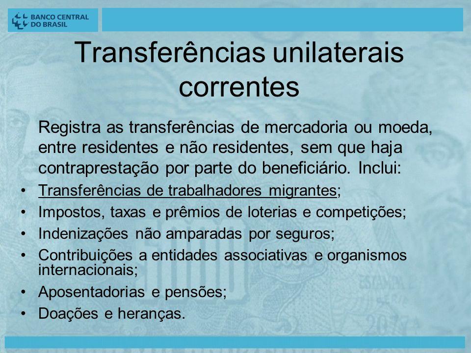 Transferências unilaterais correntes Registra as transferências de mercadoria ou moeda, entre residentes e não residentes, sem que haja contraprestação por parte do beneficiário.