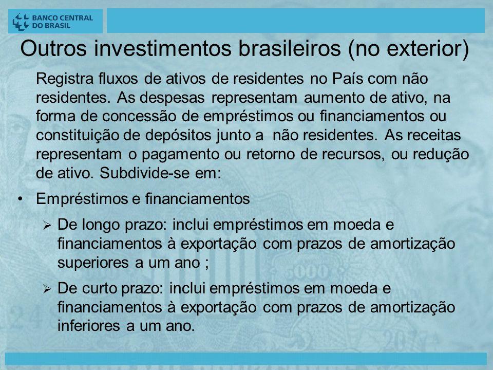 Outros investimentos brasileiros (no exterior) Registra fluxos de ativos de residentes no País com não residentes.