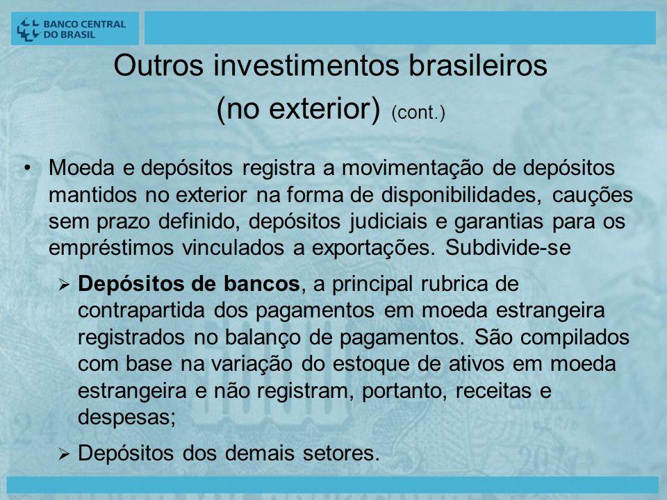 Outros investimentos brasileiros (no exterior) (cont.) Moeda e depósitos registra a movimentação de depósitos mantidos no exterior na forma de disponibilidades, cauções sem prazo definido, depósitos judiciais e garantias para os empréstimos vinculados a exportações.