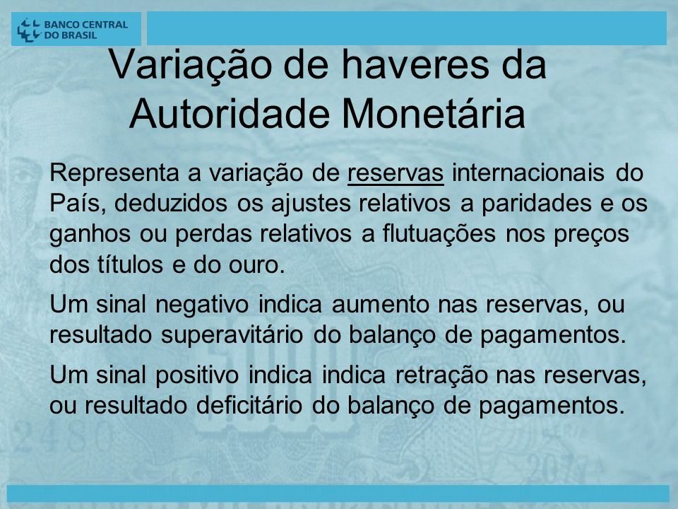 Variação de haveres da Autoridade Monetária Representa a variação de reservas internacionais do País, deduzidos os ajustes relativos a paridades e os ganhos ou perdas relativos a flutuações nos preços dos títulos e do ouro.