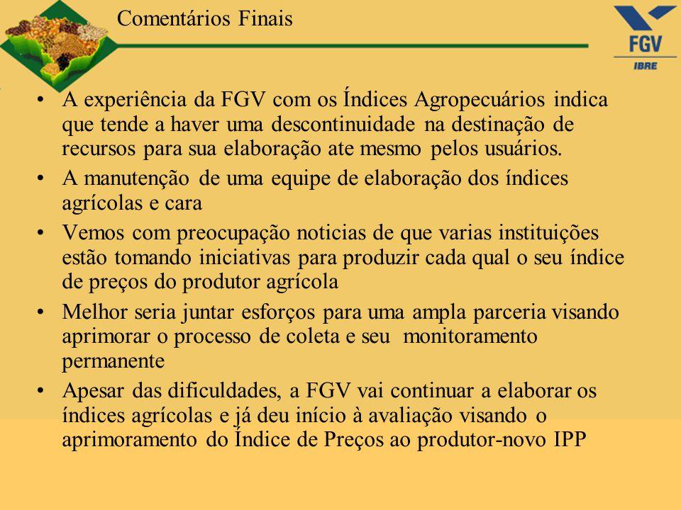 Comentários Finais A experiência da FGV com os Índices Agropecuários indica que tende a haver uma descontinuidade na destinação de recursos para sua e