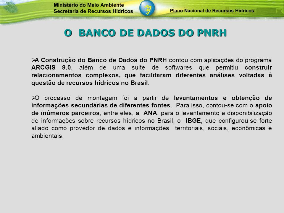 A Construção do Banco de Dados do PNRH contou com aplicações do programa ARCGIS 9.0, além de uma suite de softwares que permitiu construir relacioname