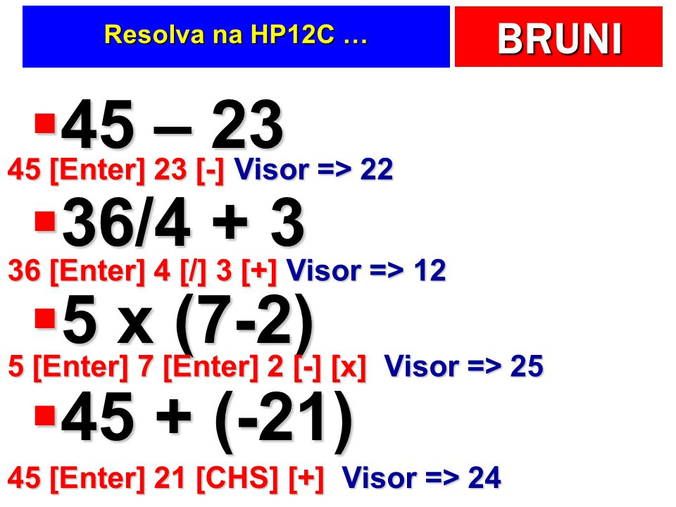 BRUNI Resolva na HP12C … 45 – 23 45 – 23 36/4 + 3 36/4 + 3 5 x (7-2) 5 x (7-2) 45 + (-21) 45 + (-21) 45 [Enter] 23 [-] Visor => 22 36 [Enter] 4 [/] 3