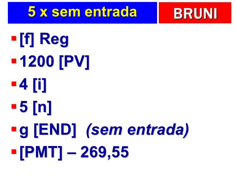 BRUNI 5 x sem entrada [f] Reg [f] Reg 1200 [PV] 1200 [PV] 4 [i] 4 [i] 5 [n] 5 [n] g [END] (sem entrada) g [END] (sem entrada) [PMT] – 269,55 [PMT] – 2