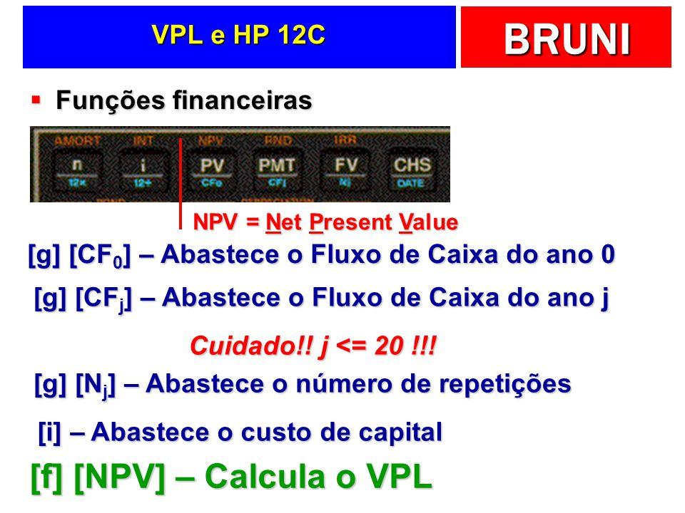 BRUNI VPL e HP 12C Funções financeiras Funções financeiras [g] [CF 0 ] – Abastece o Fluxo de Caixa do ano 0 [g] [CF j ] – Abastece o Fluxo de Caixa do