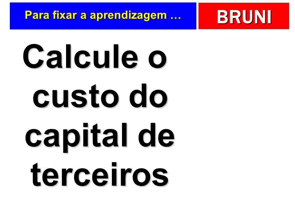 BRUNI Para fixar a aprendizagem … Calcule o custo do capital de terceiros