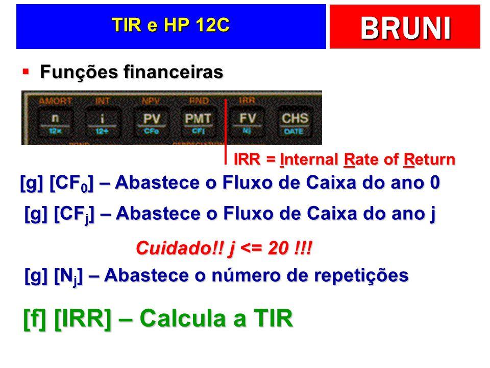 BRUNI TIR e HP 12C Funções financeiras Funções financeiras [g] [CF 0 ] – Abastece o Fluxo de Caixa do ano 0 [g] [CF j ] – Abastece o Fluxo de Caixa do
