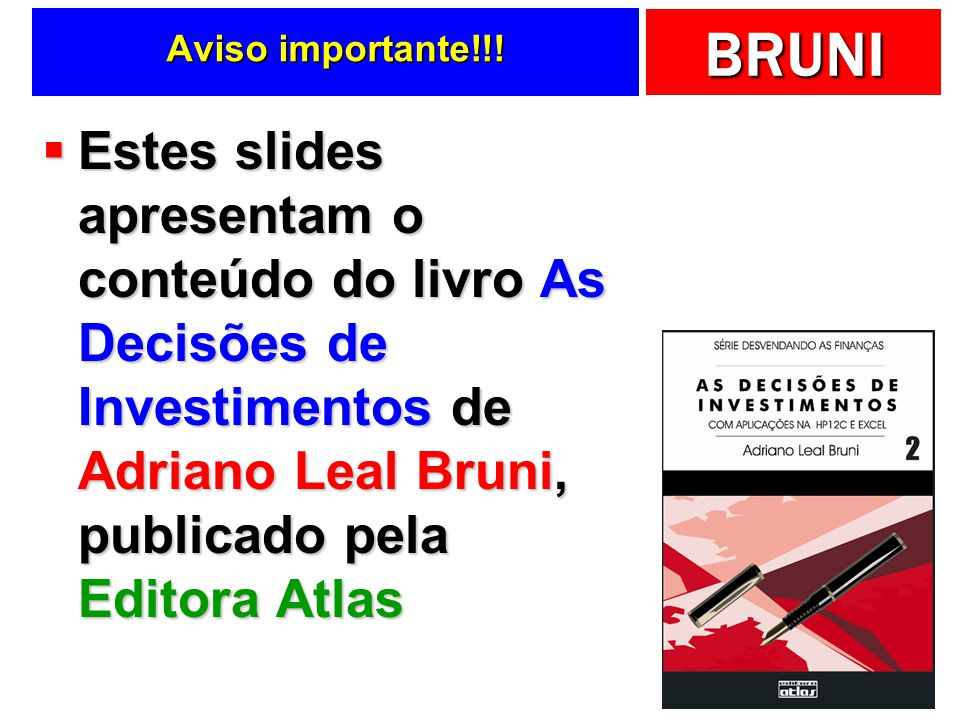 BRUNI Aviso importante!!! Estes slides apresentam o conteúdo do livro As Decisões de Investimentos de Adriano Leal Bruni, publicado pela Editora Atlas