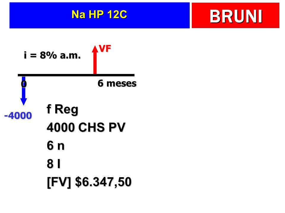 BRUNI Na HP 12C VF -4000 6 meses 0 i = 8% a.m. f Reg 4000 CHS PV 6 n 8 I [FV] $6.347,50
