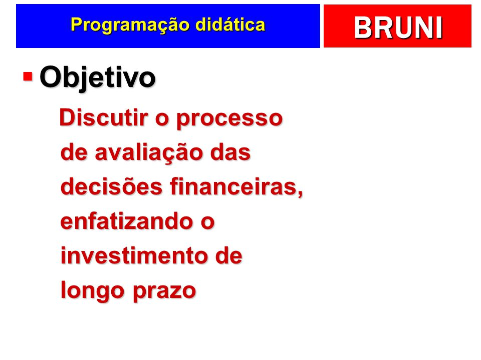 BRUNI Programação didática Objetivo Objetivo Discutir o processo de avaliação das decisões financeiras, enfatizando o investimento de longo prazo Disc