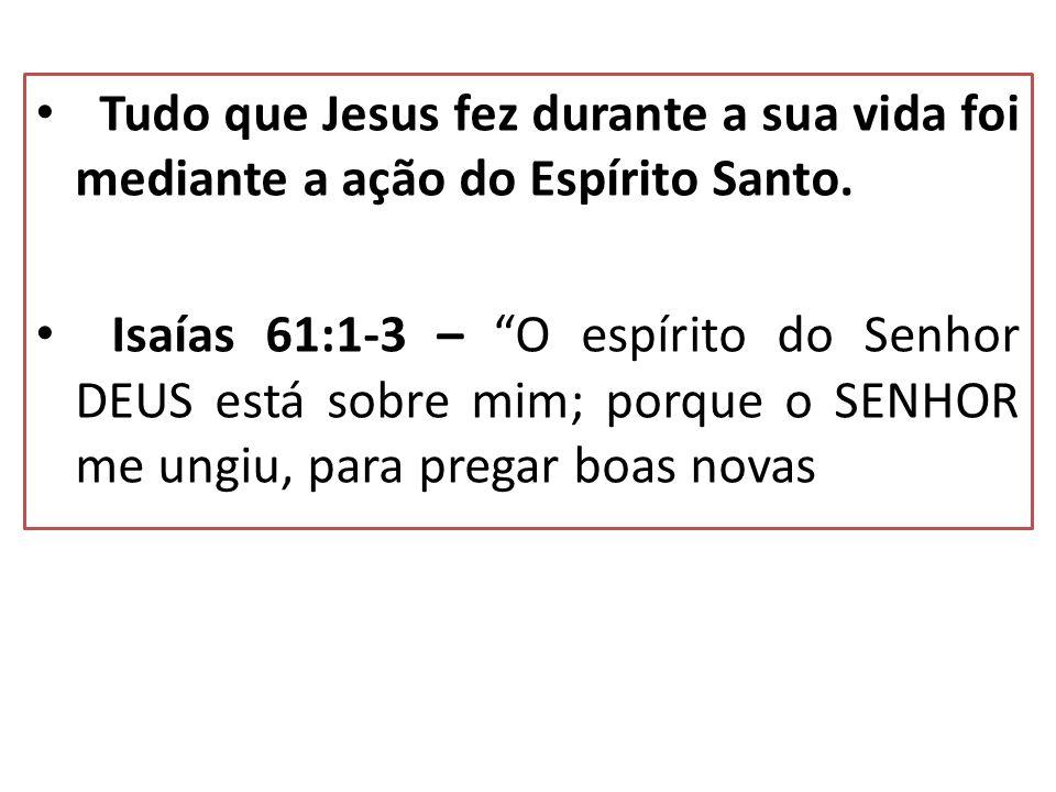 Tudo que Jesus fez durante a sua vida foi mediante a ação do Espírito Santo. Isaías 61:1-3 – O espírito do Senhor DEUS está sobre mim; porque o SENHOR