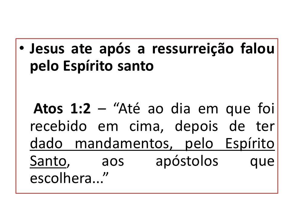 Jesus ate após a ressurreição falou pelo Espírito santo Atos 1:2 – Até ao dia em que foi recebido em cima, depois de ter dado mandamentos, pelo Espírito Santo, aos apóstolos que escolhera...
