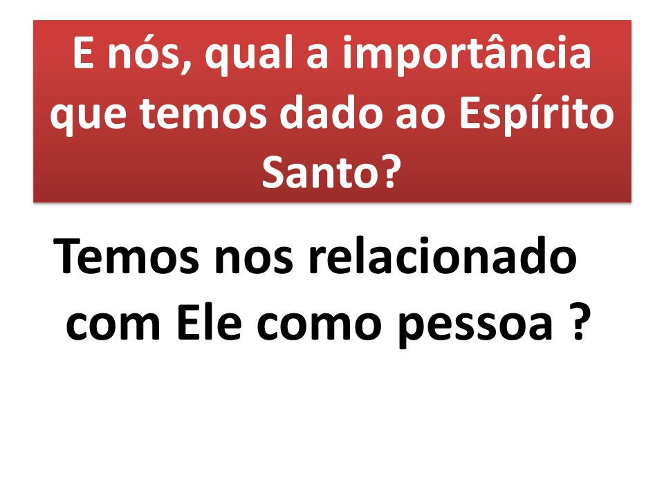 E nós, qual a importância que temos dado ao Espírito Santo? Temos nos relacionado com Ele como pessoa ?