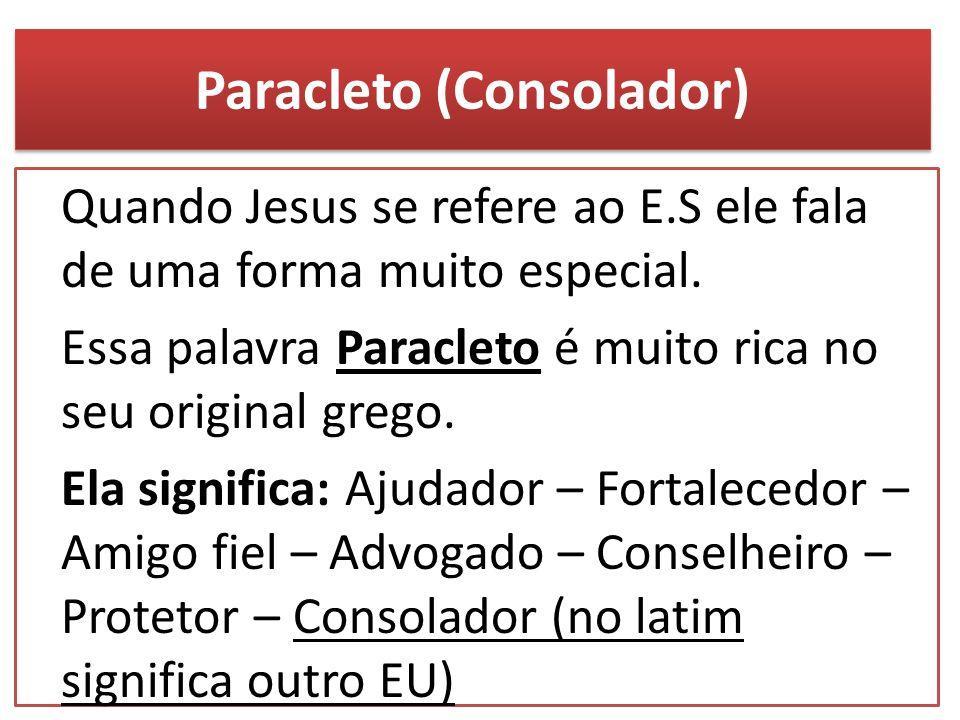 Paracleto (Consolador) Quando Jesus se refere ao E.S ele fala de uma forma muito especial. Essa palavra Paracleto é muito rica no seu original grego.