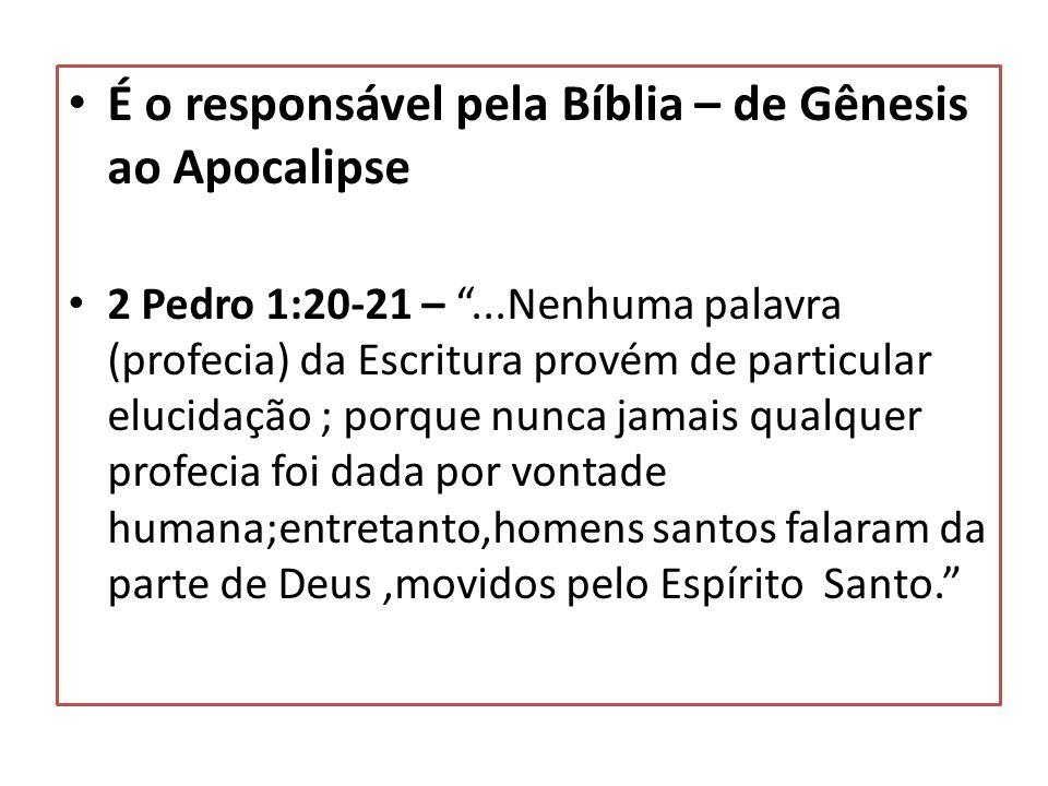 É o responsável pela Bíblia – de Gênesis ao Apocalipse 2 Pedro 1:20-21 –...Nenhuma palavra (profecia) da Escritura provém de particular elucidação ; p