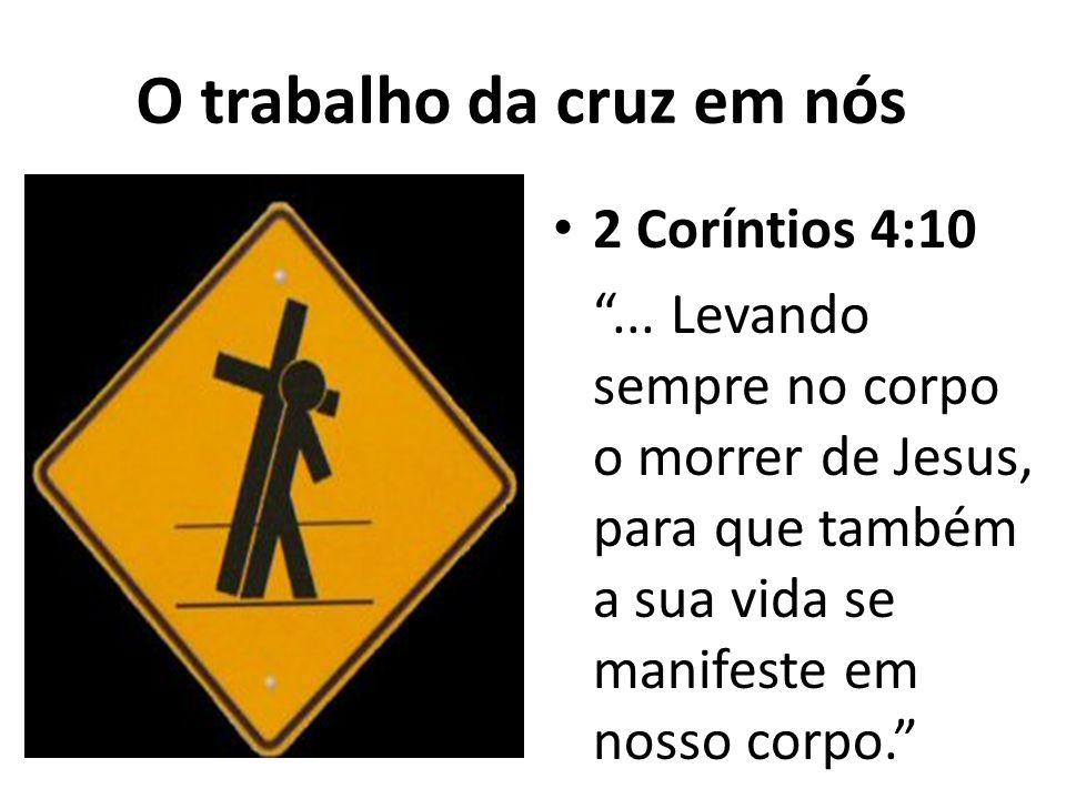 O trabalho da cruz em nós 2 Coríntios 4:10... Levando sempre no corpo o morrer de Jesus, para que também a sua vida se manifeste em nosso corpo.