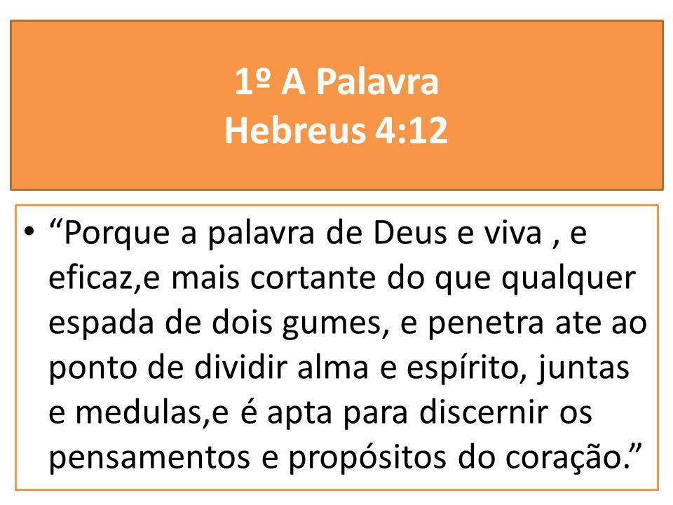 1º A Palavra Hebreus 4:12 Porque a palavra de Deus e viva, e eficaz,e mais cortante do que qualquer espada de dois gumes, e penetra ate ao ponto de di